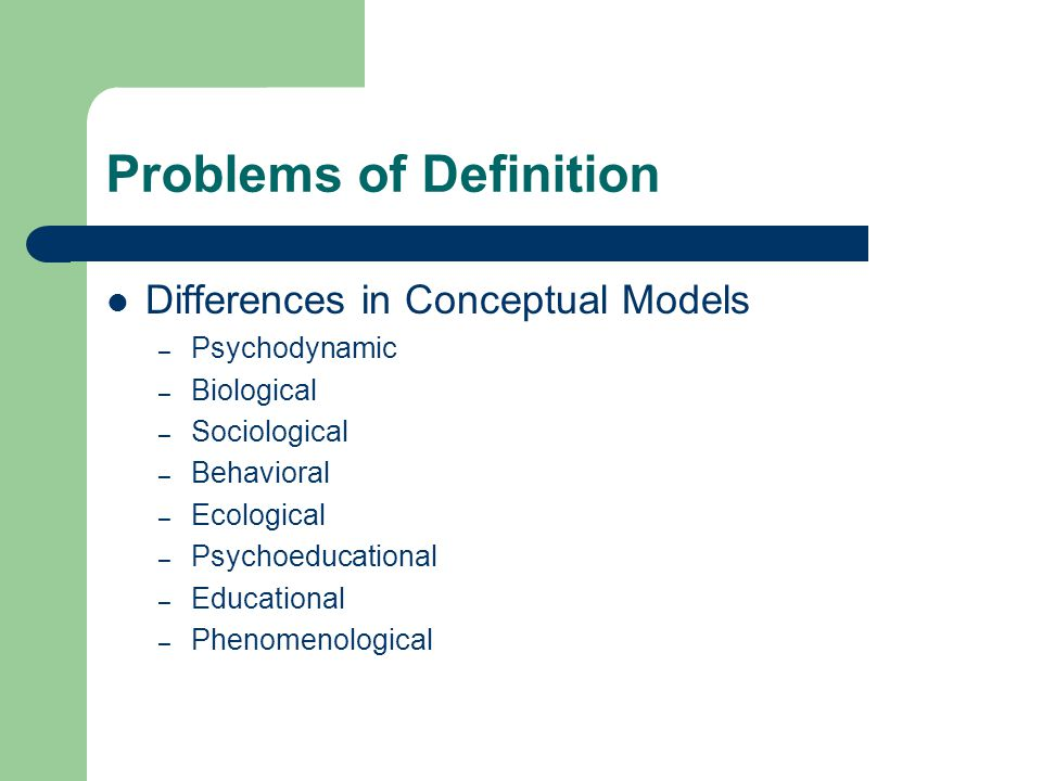Problems of Definition Differences in Conceptual Models – Psychodynamic – Biological – Sociological – Behavioral – Ecological – Psychoeducational – Educational – Phenomenological