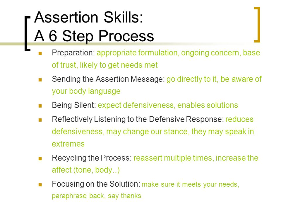 Assertion Skills: A 6 Step Process Preparation: appropriate formulation, ongoing concern, base of trust, likely to get needs met Sending the Assertion Message: go directly to it, be aware of your body language Being Silent: expect defensiveness, enables solutions Reflectively Listening to the Defensive Response: reduces defensiveness, may change our stance, they may speak in extremes Recycling the Process: reassert multiple times, increase the affect (tone, body..) Focusing on the Solution: make sure it meets your needs, paraphrase back, say thanks