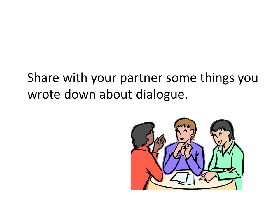 Share with your partner some things you wrote down about dialogue.