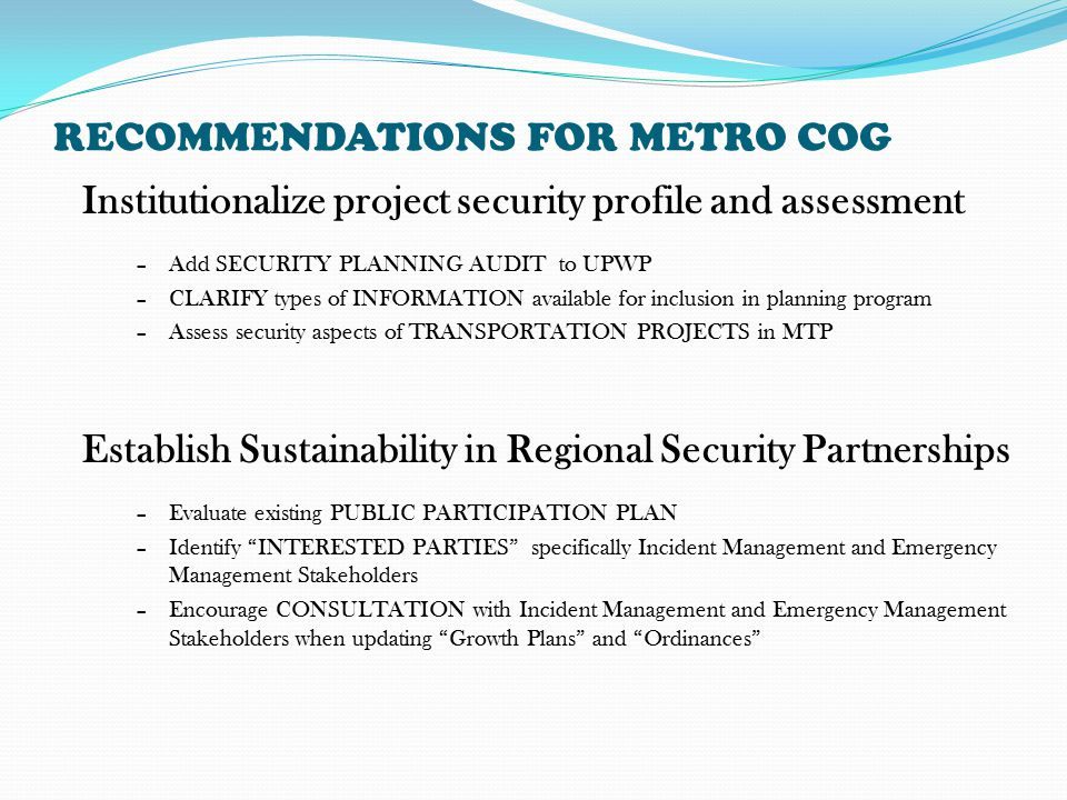 RECOMMENDATIONS FOR METRO COG Establish Sustainability in Regional Security Partnerships –Evaluate existing PUBLIC PARTICIPATION PLAN –Identify INTERESTED PARTIES specifically Incident Management and Emergency Management Stakeholders –Encourage CONSULTATION with Incident Management and Emergency Management Stakeholders when updating Growth Plans and Ordinances Institutionalize project security profile and assessment –Add SECURITY PLANNING AUDIT to UPWP –CLARIFY types of INFORMATION available for inclusion in planning program –Assess security aspects of TRANSPORTATION PROJECTS in MTP