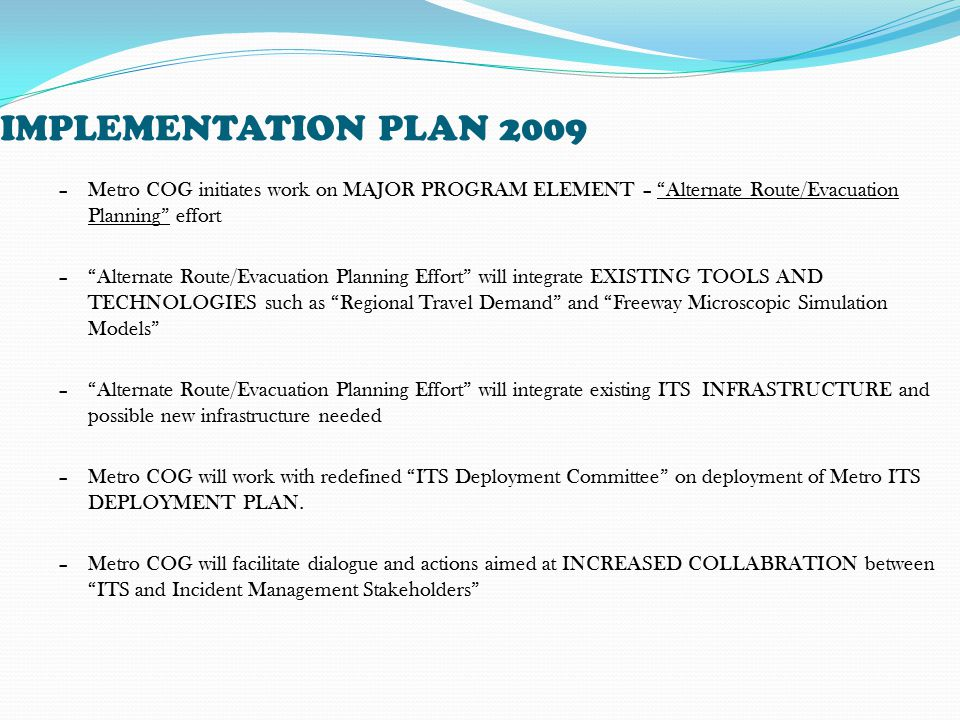 IMPLEMENTATION PLAN 2009 –Metro COG initiates work on MAJOR PROGRAM ELEMENT – Alternate Route/Evacuation Planning effort – Alternate Route/Evacuation Planning Effort will integrate EXISTING TOOLS AND TECHNOLOGIES such as Regional Travel Demand and Freeway Microscopic Simulation Models – Alternate Route/Evacuation Planning Effort will integrate existing ITS INFRASTRUCTURE and possible new infrastructure needed –Metro COG will work with redefined ITS Deployment Committee on deployment of Metro ITS DEPLOYMENT PLAN.