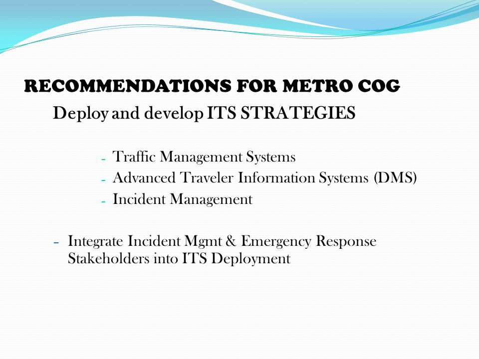 RECOMMENDATIONS FOR METRO COG Deploy and develop ITS STRATEGIES – Traffic Management Systems – Advanced Traveler Information Systems (DMS) – Incident Management – Integrate Incident Mgmt & Emergency Response Stakeholders into ITS Deployment