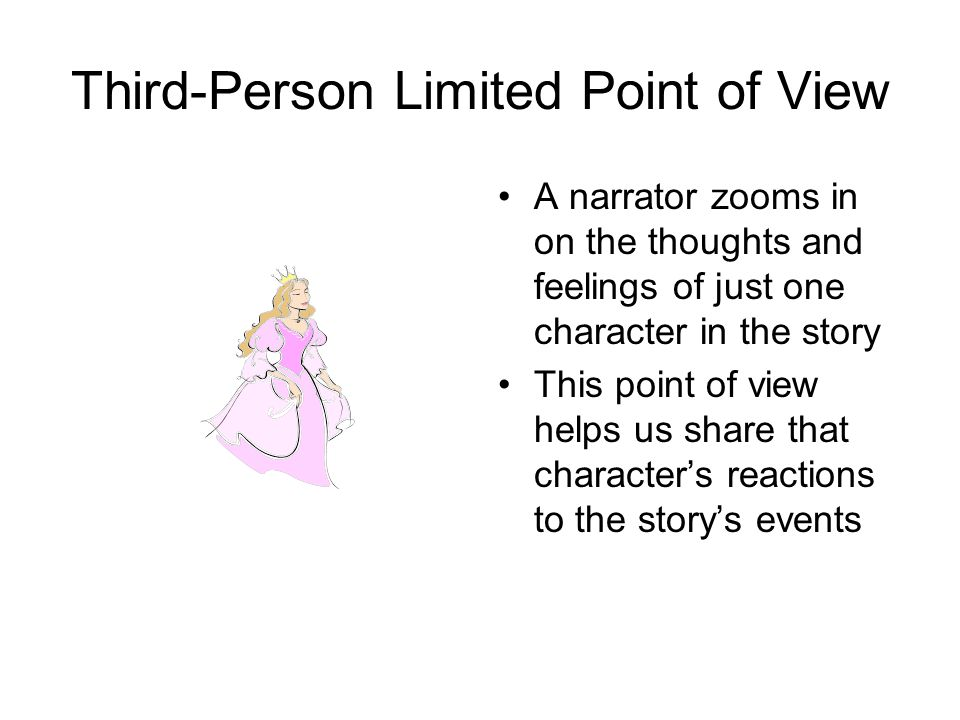 Third-Person Limited Point of View A narrator zooms in on the thoughts and feelings of just one character in the story This point of view helps us share that character's reactions to the story's events