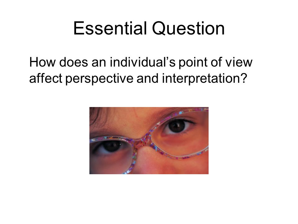 Essential Question How does an individual's point of view affect perspective and interpretation