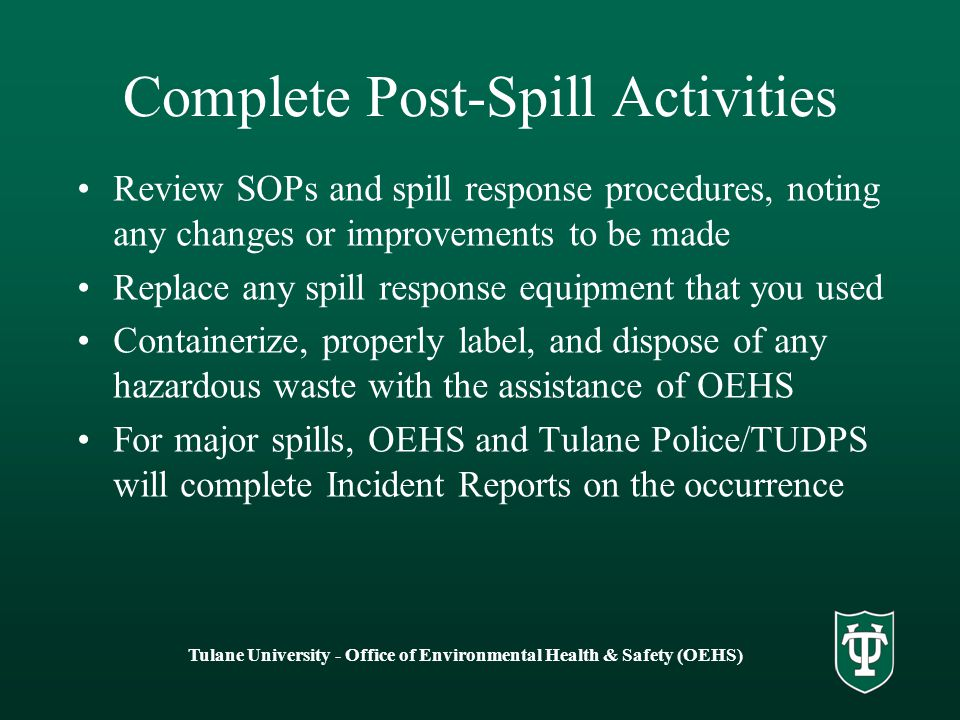 Tulane University - Office of Environmental Health & Safety (OEHS) Complete Post-Spill Activities Review SOPs and spill response procedures, noting any changes or improvements to be made Replace any spill response equipment that you used Containerize, properly label, and dispose of any hazardous waste with the assistance of OEHS For major spills, OEHS and Tulane Police/TUDPS will complete Incident Reports on the occurrence