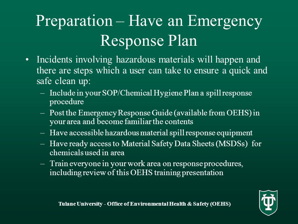 Tulane University - Office of Environmental Health & Safety (OEHS) Preparation – Have an Emergency Response Plan Incidents involving hazardous materials will happen and there are steps which a user can take to ensure a quick and safe clean up: –Include in your SOP/Chemical Hygiene Plan a spill response procedure –Post the Emergency Response Guide (available from OEHS) in your area and become familiar the contents –Have accessible hazardous material spill response equipment –Have ready access to Material Safety Data Sheets (MSDSs) for chemicals used in area –Train everyone in your work area on response procedures, including review of this OEHS training presentation