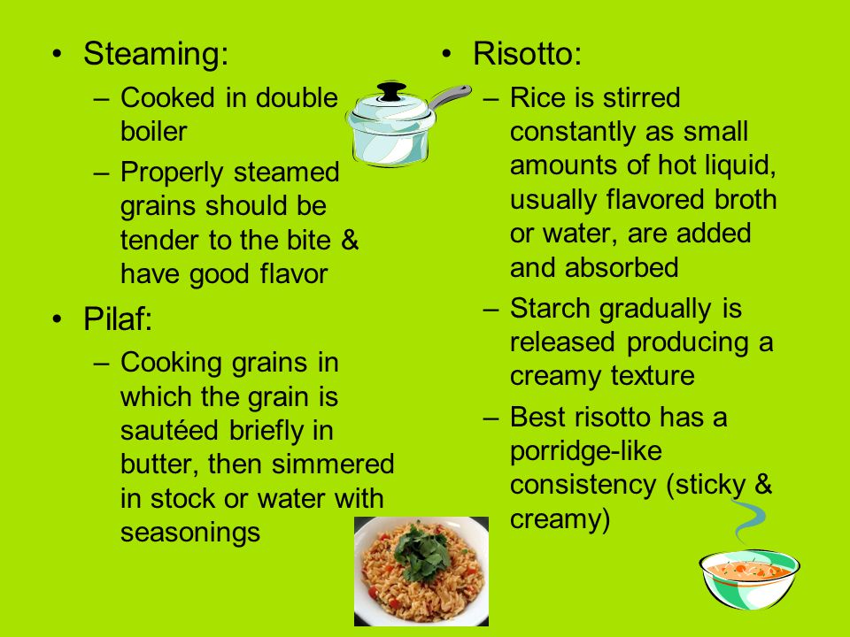 Steaming: –Cooked in double boiler –Properly steamed grains should be tender to the bite & have good flavor Pilaf: –Cooking grains in which the grain is sautéed briefly in butter, then simmered in stock or water with seasonings Risotto: –Rice is stirred constantly as small amounts of hot liquid, usually flavored broth or water, are added and absorbed –Starch gradually is released producing a creamy texture –Best risotto has a porridge-like consistency (sticky & creamy)
