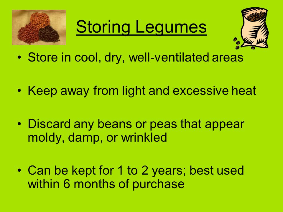 Storing Legumes Store in cool, dry, well-ventilated areas Keep away from light and excessive heat Discard any beans or peas that appear moldy, damp, or wrinkled Can be kept for 1 to 2 years; best used within 6 months of purchase