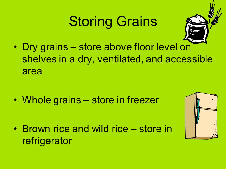 Storing Grains Dry grains – store above floor level on shelves in a dry, ventilated, and accessible area Whole grains – store in freezer Brown rice and wild rice – store in refrigerator