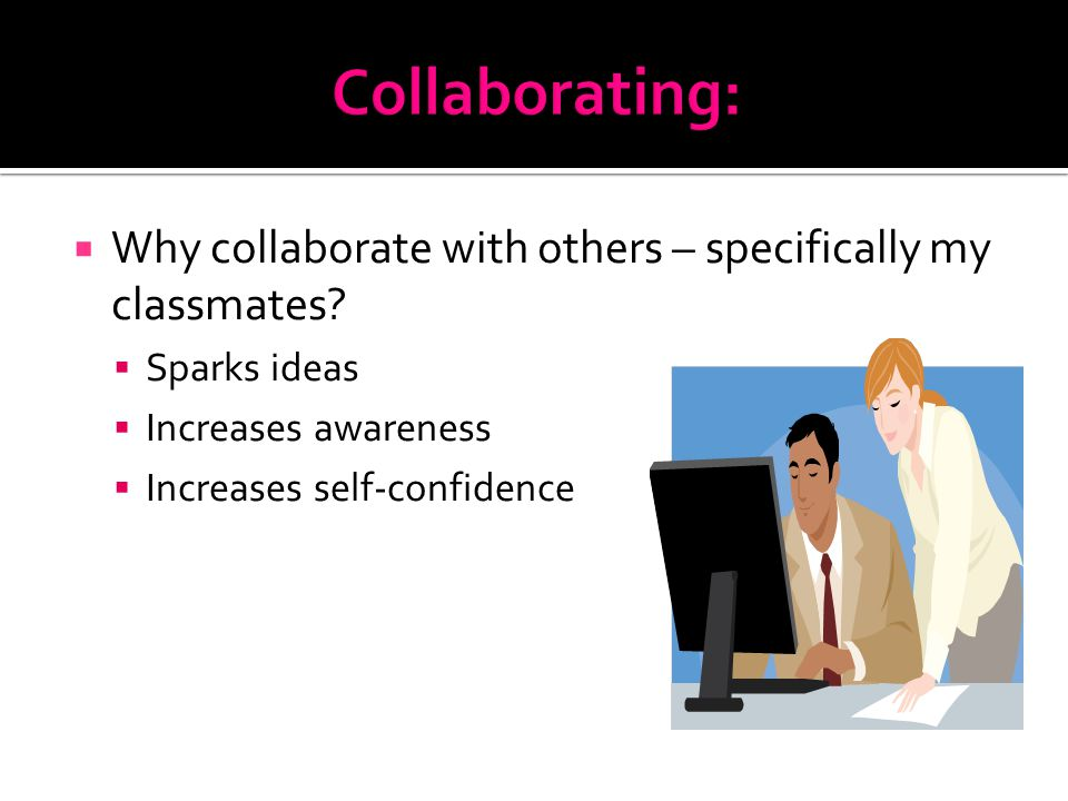  Why collaborate with others – specifically my classmates.