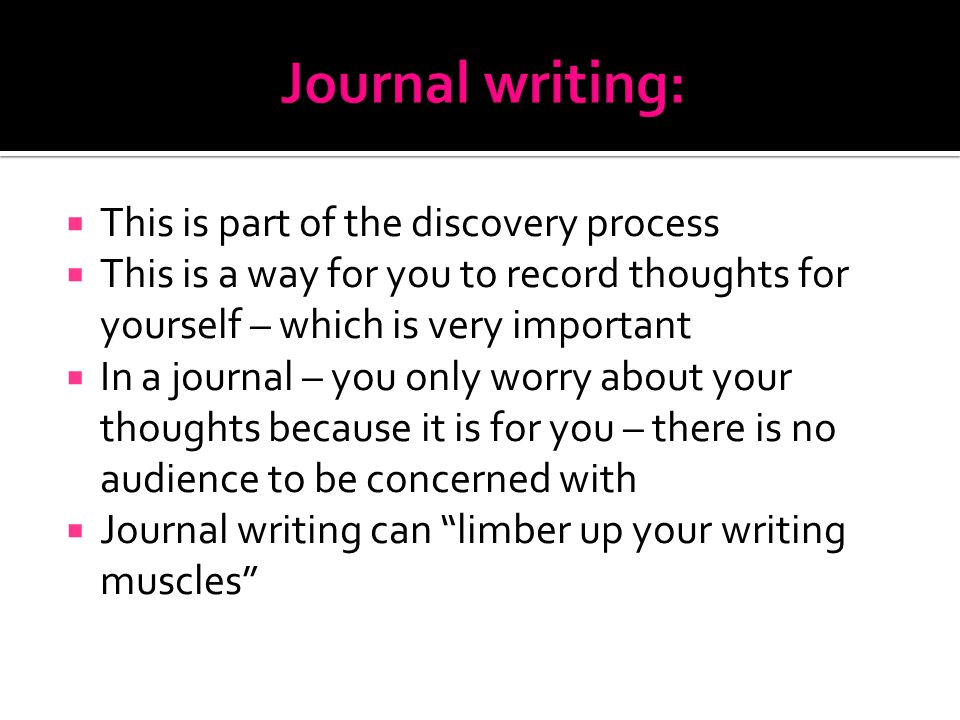 This is part of the discovery process  This is a way for you to record thoughts for yourself – which is very important  In a journal – you only worry about your thoughts because it is for you – there is no audience to be concerned with  Journal writing can limber up your writing muscles