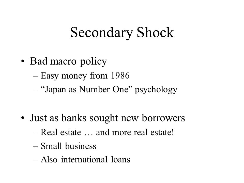 Secondary Shock Bad macro policy –Easy money from 1986 – Japan as Number One psychology Just as banks sought new borrowers –Real estate … and more real estate.