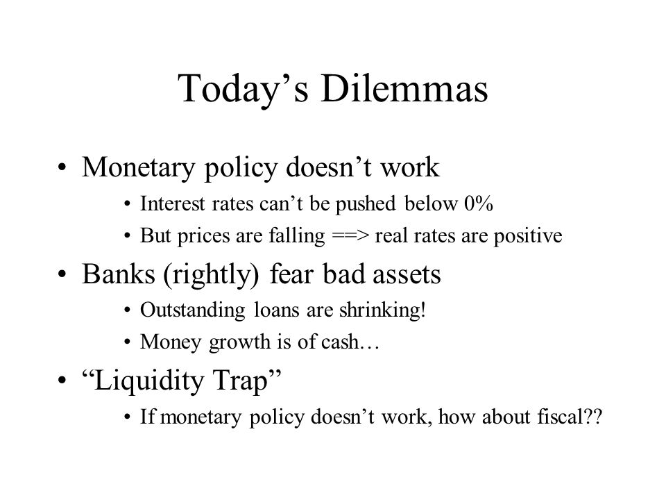 Today's Dilemmas Monetary policy doesn't work Interest rates can't be pushed below 0% But prices are falling ==> real rates are positive Banks (rightly) fear bad assets Outstanding loans are shrinking.