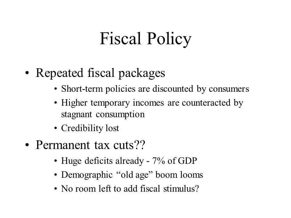 Fiscal Policy Repeated fiscal packages Short-term policies are discounted by consumers Higher temporary incomes are counteracted by stagnant consumption Credibility lost Permanent tax cuts .