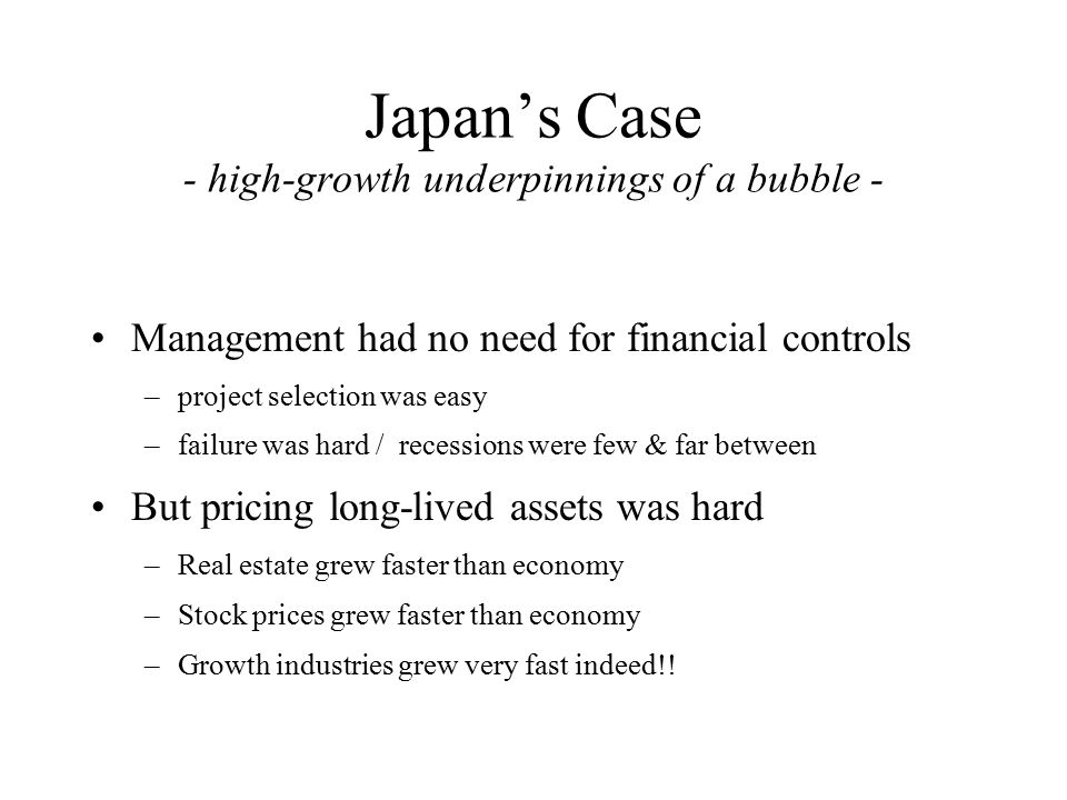 Japan's Case - high-growth underpinnings of a bubble - Management had no need for financial controls –project selection was easy –failure was hard / recessions were few & far between But pricing long-lived assets was hard –Real estate grew faster than economy –Stock prices grew faster than economy –Growth industries grew very fast indeed!!