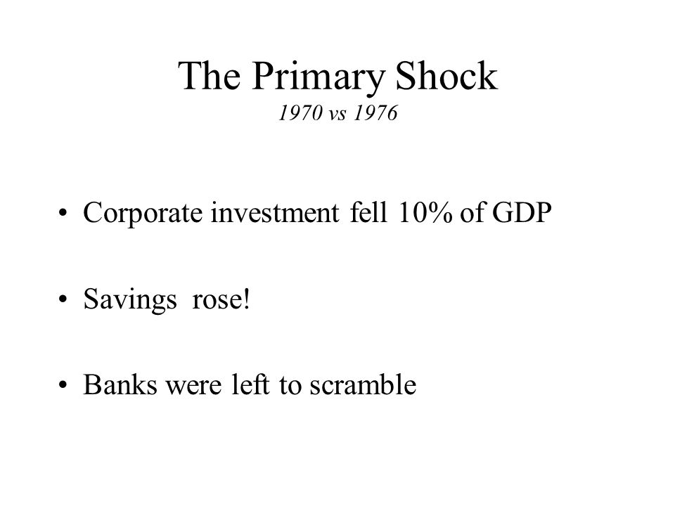 The Primary Shock 1970 vs 1976 Corporate investment fell 10% of GDP Savings rose.