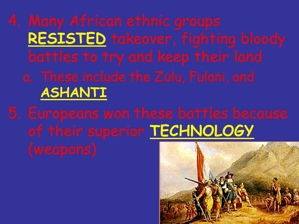 4.Many African ethnic groups RESISTED takeover, fighting bloody battles to try and keep their land a.These include the Zulu, Fulani, and ASHANTI 5.Europeans won these battles because of their superior TECHNOLOGY (weapons)