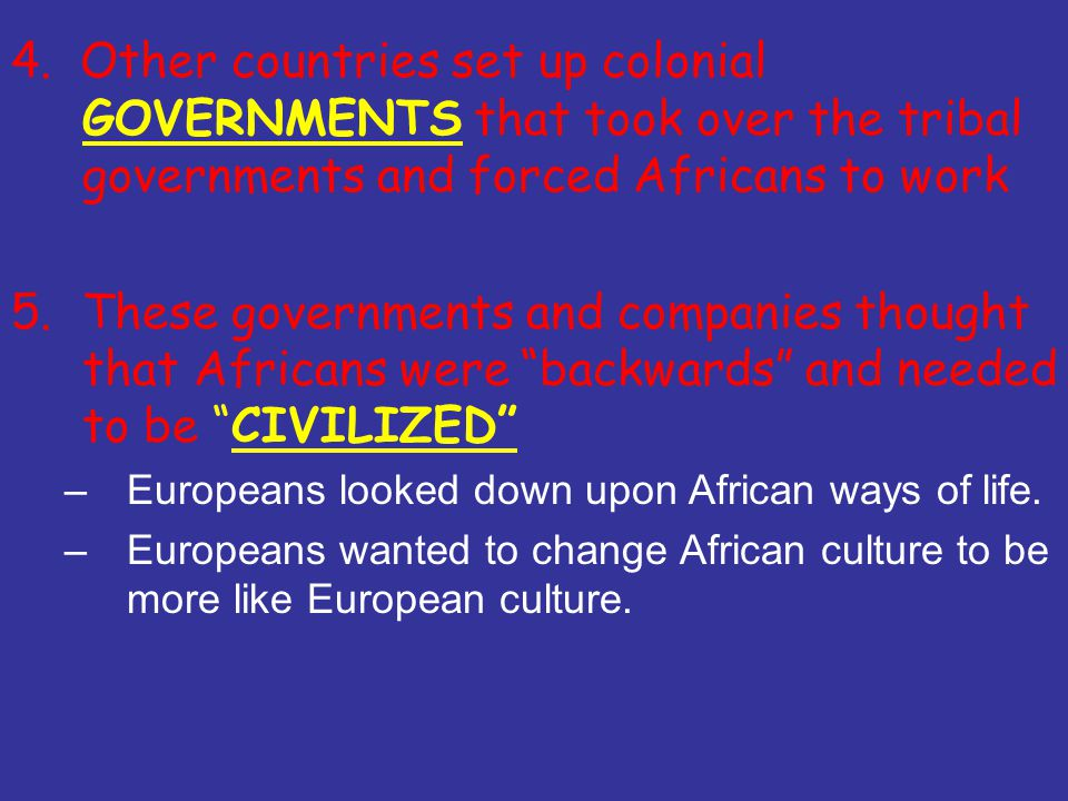 5.These governments and companies thought that Africans were backwards and needed to be CIVILIZED –Europeans looked down upon African ways of life.