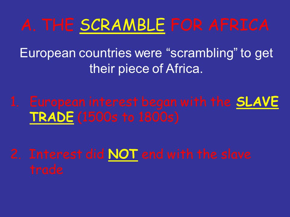A. THE SCRAMBLE FOR AFRICA 1.European interest began with the SLAVE TRADE (1500s to 1800s) 2.