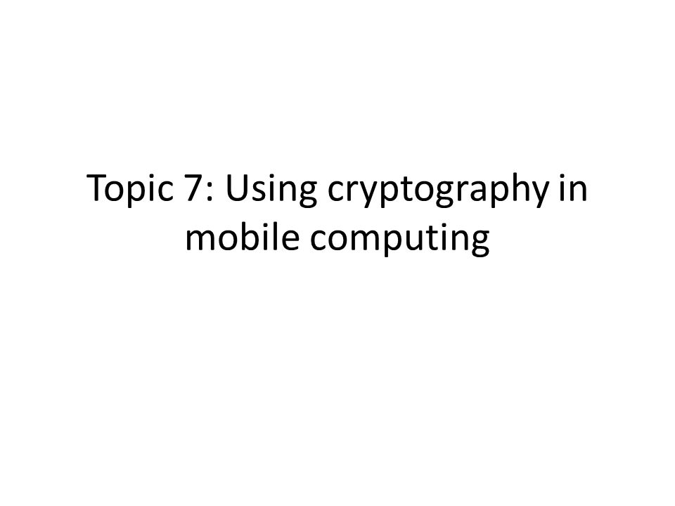 Topic 7: Using cryptography in mobile computing