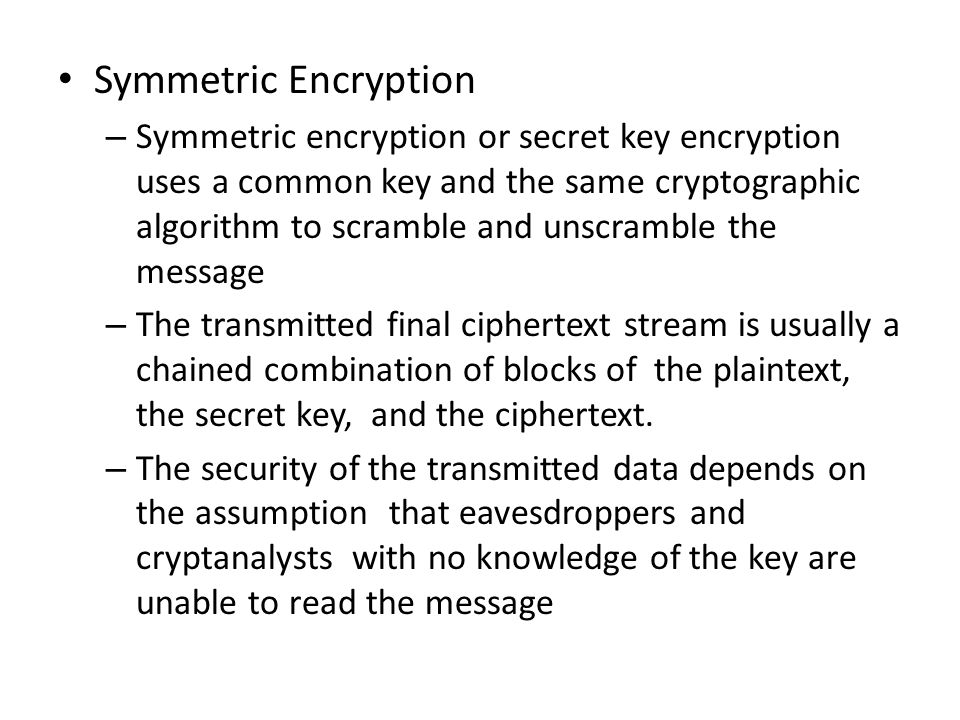 Symmetric Encryption – Symmetric encryption or secret key encryption uses a common key and the same cryptographic algorithm to scramble and unscramble the message – The transmitted final ciphertext stream is usually a chained combination of blocks of the plaintext, the secret key, and the ciphertext.