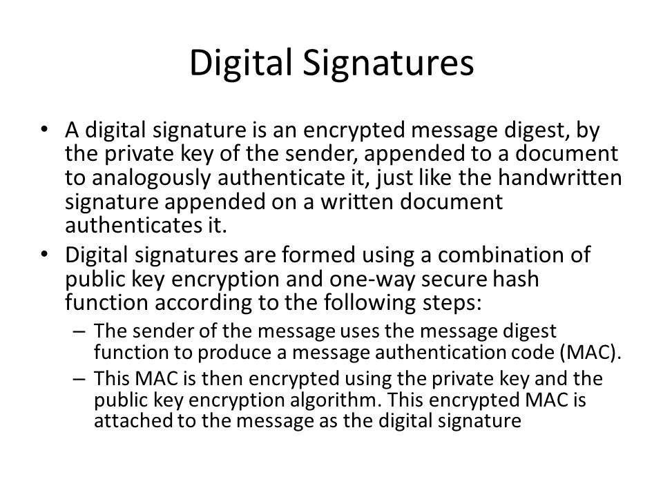 Digital Signatures A digital signature is an encrypted message digest, by the private key of the sender, appended to a document to analogously authenticate it, just like the handwritten signature appended on a written document authenticates it.