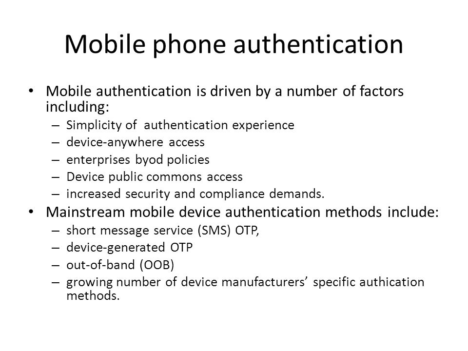 Mobile phone authentication Mobile authentication is driven by a number of factors including: – Simplicity of authentication experience – device-anywhere access – enterprises byod policies – Device public commons access – increased security and compliance demands.