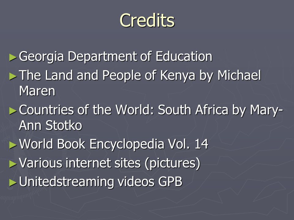 Credits ► Georgia Department of Education ► The Land and People of Kenya by Michael Maren ► Countries of the World: South Africa by Mary- Ann Stotko ► World Book Encyclopedia Vol.
