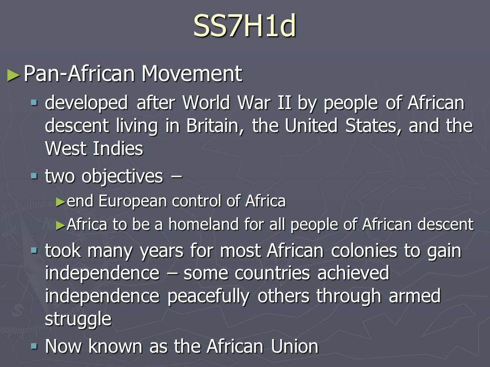 SS7H1d ► Pan-African Movement  developed after World War II by people of African descent living in Britain, the United States, and the West Indies  two objectives – ► end European control of Africa ► Africa to be a homeland for all people of African descent  took many years for most African colonies to gain independence – some countries achieved independence peacefully others through armed struggle  Now known as the African Union