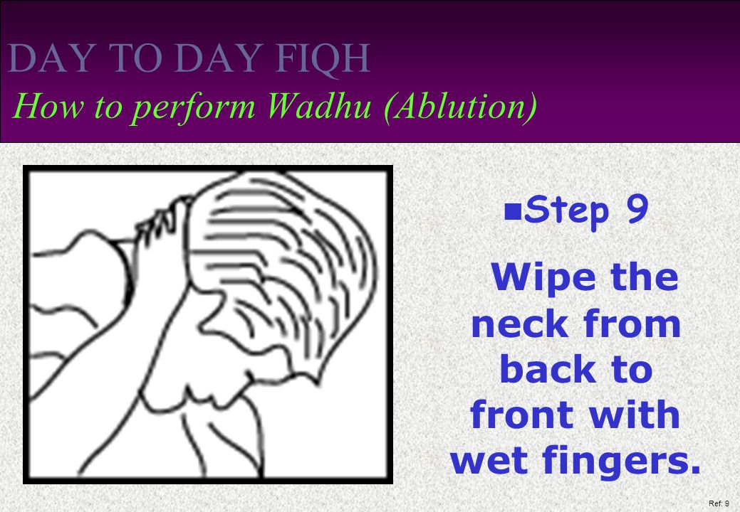 Ref: 9 DAY TO DAY FIQH How to perform Wadhu (Ablution) Step 9 Wipe the neck from back to front with wet fingers.