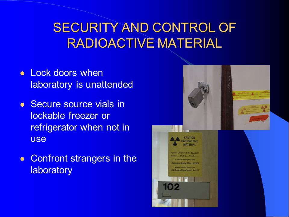 SECURITY AND CONTROL OF RADIOACTIVE MATERIAL Lock doors when laboratory is unattended Secure source vials in lockable freezer or refrigerator when not in use Confront strangers in the laboratory
