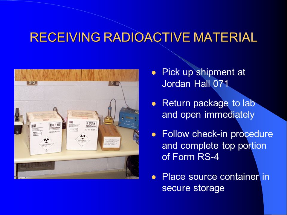 RECEIVING RADIOACTIVE MATERIAL Pick up shipment at Jordan Hall 071 Return package to lab and open immediately Follow check-in procedure and complete top portion of Form RS-4 Place source container in secure storage