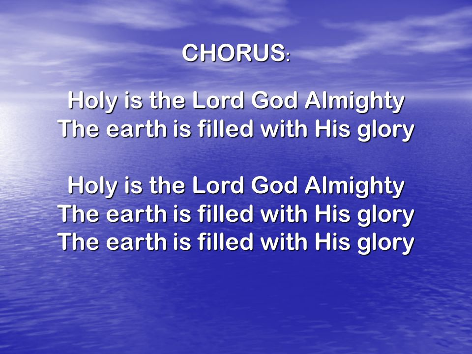 CHORUS : Holy is the Lord God Almighty The earth is filled with His glory Holy is the Lord God Almighty The earth is filled with His glory