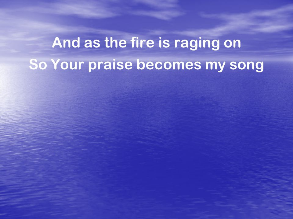 And as the fire is raging on So Your praise becomes my song