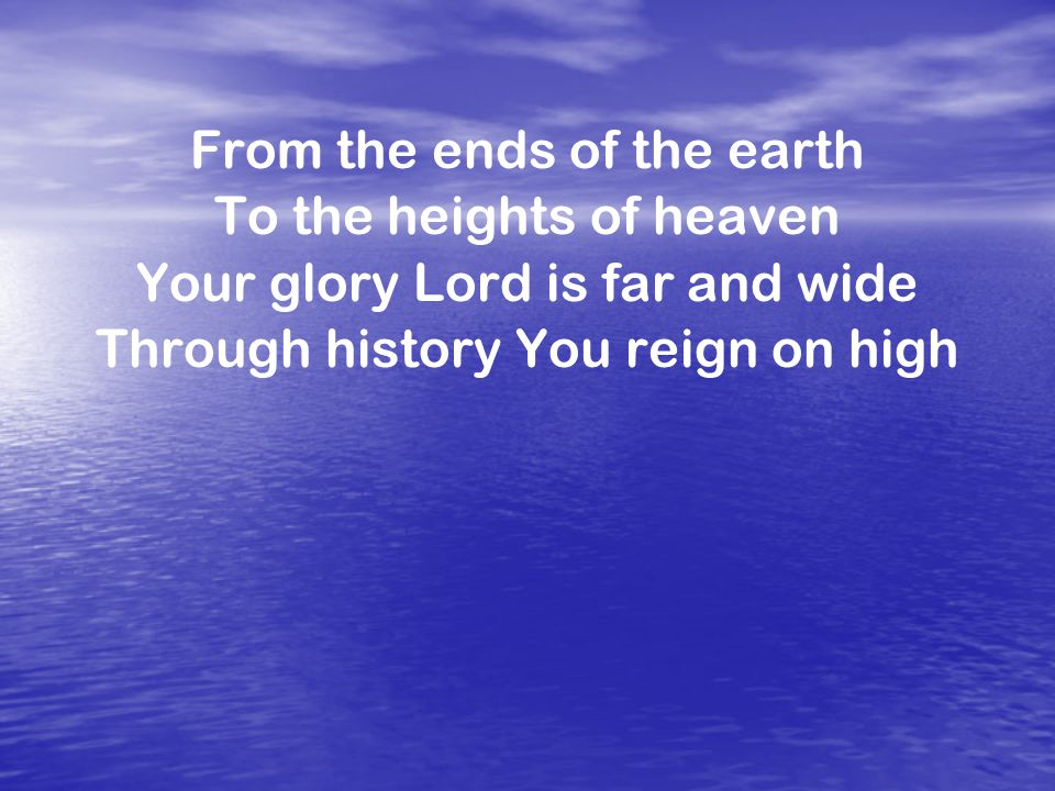 From the ends of the earth To the heights of heaven Your glory Lord is far and wide Through history You reign on high