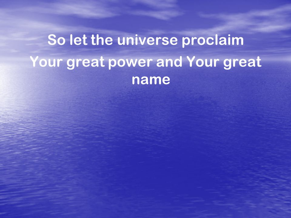 So let the universe proclaim Your great power and Your great name