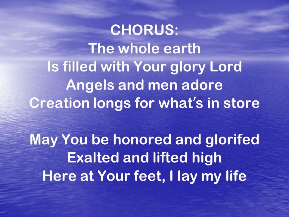 CHORUS: The whole earth Is filled with Your glory Lord Angels and men adore Creation longs for what ' s in store May You be honored and glorifed Exalted and lifted high Here at Your feet, I lay my life