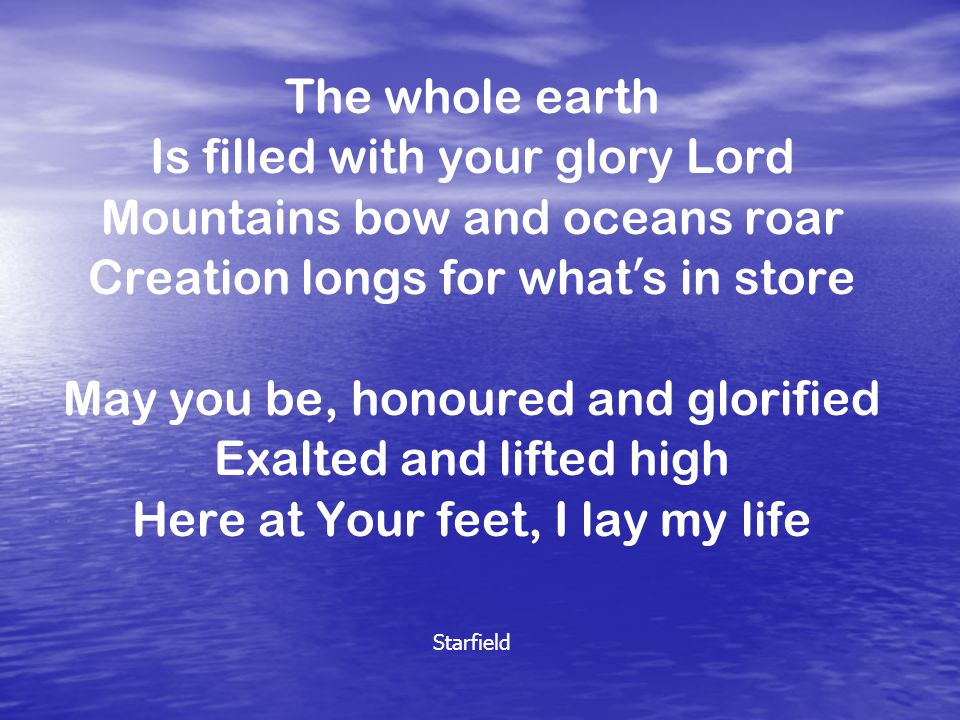 The whole earth Is filled with your glory Lord Mountains bow and oceans roar Creation longs for what ' s in store May you be, honoured and glorified Exalted and lifted high Here at Your feet, I lay my life Starfield