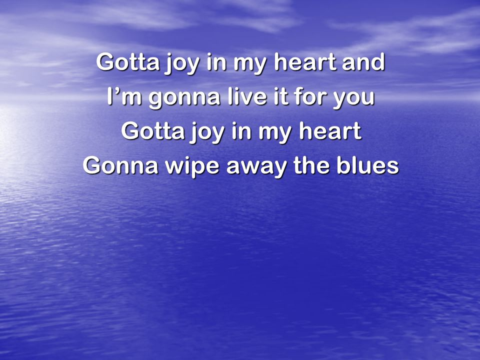 Gotta joy in my heart and I'm gonna live it for you Gotta joy in my heart Gonna wipe away the blues