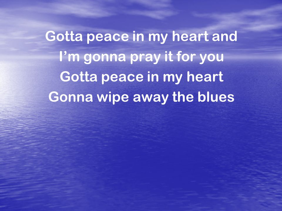 Gotta peace in my heart and I'm gonna pray it for you Gotta peace in my heart Gonna wipe away the blues