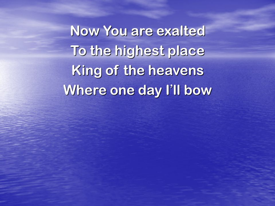 Now You are exalted To the highest place King of the heavens Where one day I ' ll bow