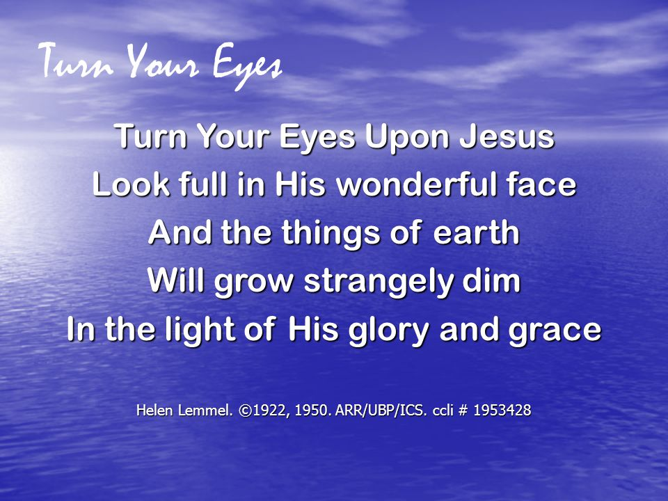 Turn Your Eyes Turn Your Eyes Upon Jesus Look full in His wonderful face And the things of earth Will grow strangely dim In the light of His glory and grace Helen Lemmel.