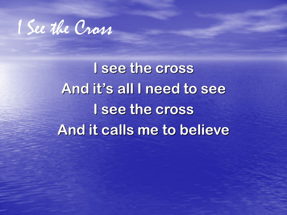 I See the Cross I see the cross And it's all I need to see I see the cross And it calls me to believe