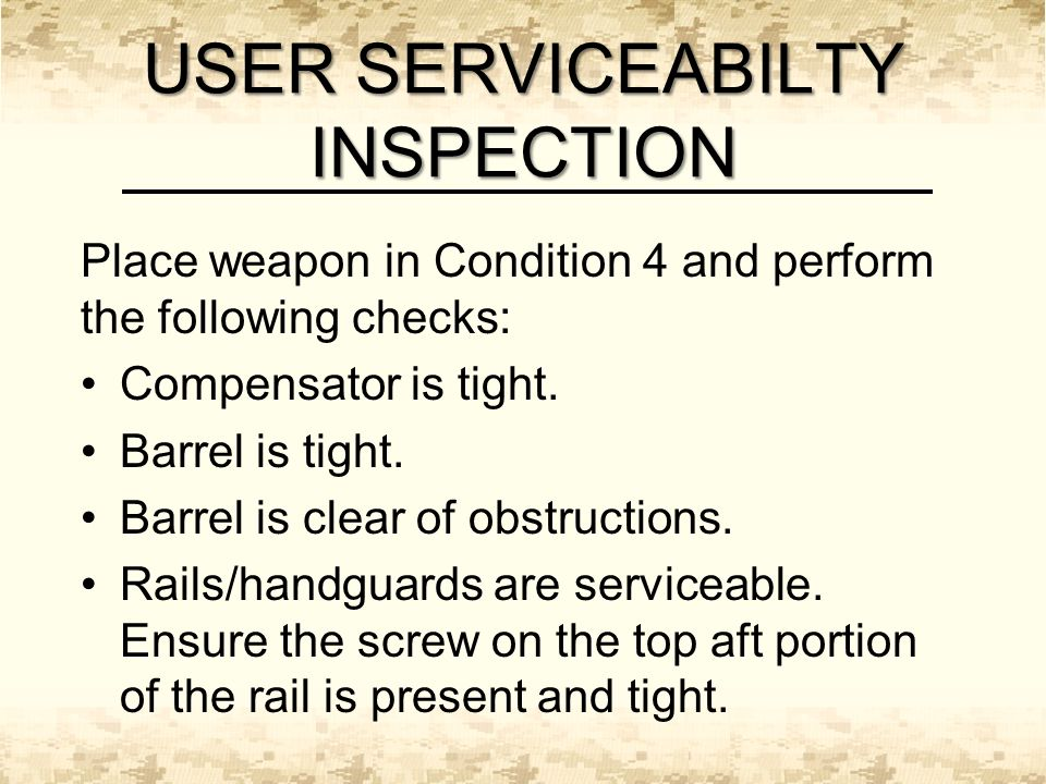 USER SERVICEABILTY INSPECTION Place weapon in Condition 4 and perform the following checks: Compensator is tight.