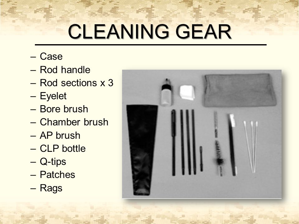 CLEANING GEAR –Case –Rod handle –Rod sections x 3 –Eyelet –Bore brush –Chamber brush –AP brush –CLP bottle –Q-tips –Patches –Rags