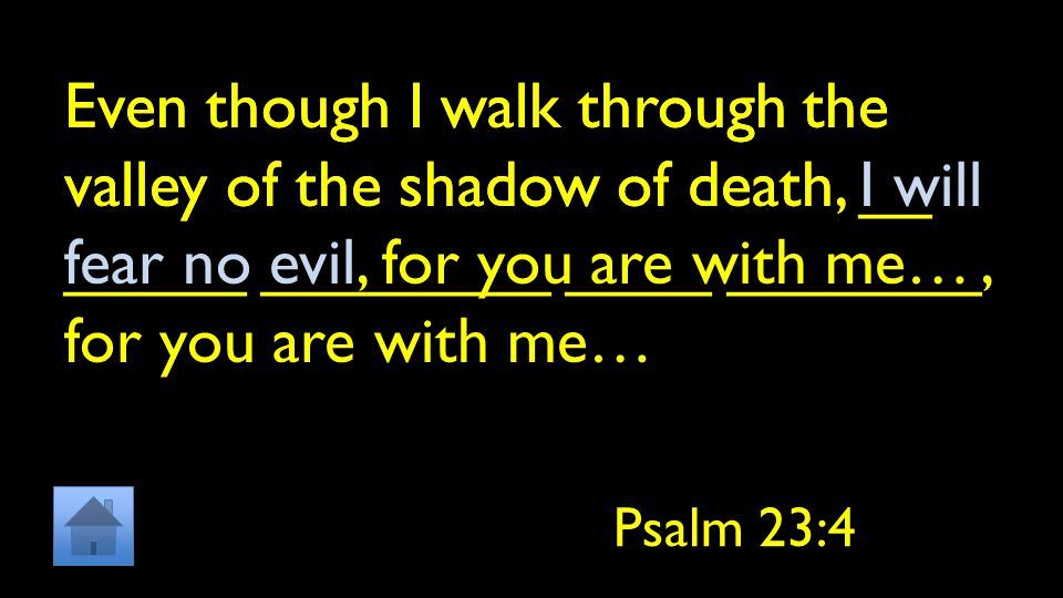 Even though I walk through the valley of the shadow of death, __ _____ ________ ____ _______, for you are with me… Psalm 23:4 Even though I walk through the valley of the shadow of death, I will fear no evil, for you are with me…