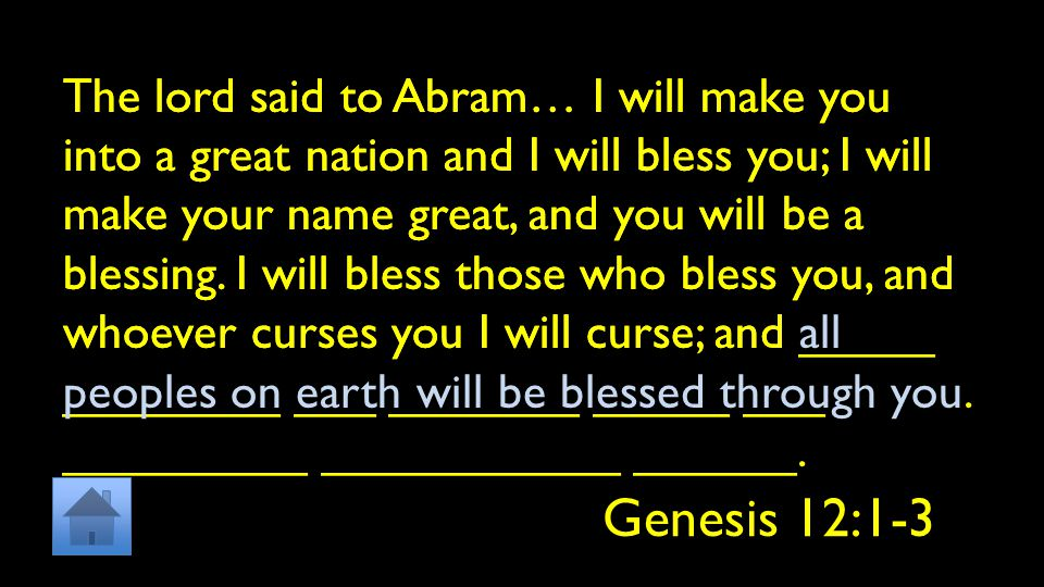 The lord said to Abram… I will make you into a great nation and I will bless you; I will make your name great, and you will be a blessing.