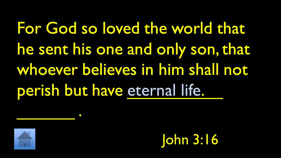 For God so loved the world that he sent his one and only son, that whoever believes in him shall not perish but have __________ ______.