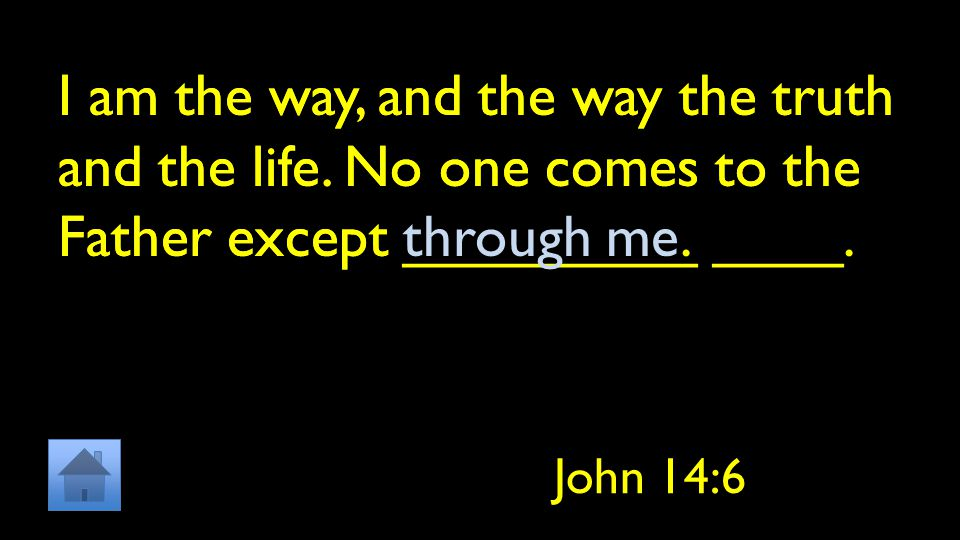 I am the way, and the way the truth and the life. No one comes to the Father except _________ ____.