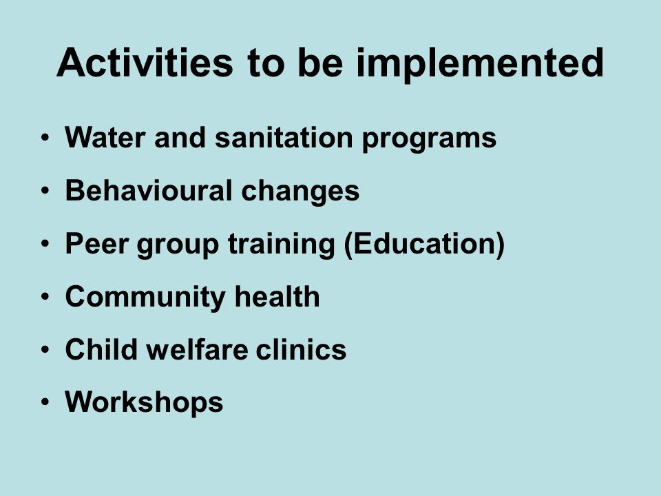 Activities to be implemented Water and sanitation programs Behavioural changes Peer group training (Education) Community health Child welfare clinics Workshops